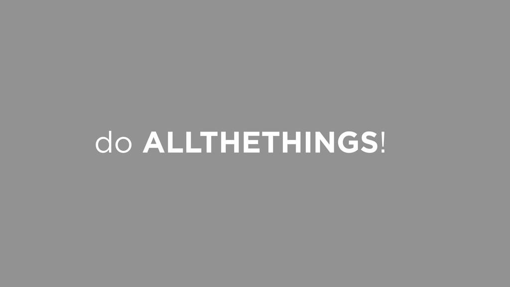 do ALLTHETHINGS!