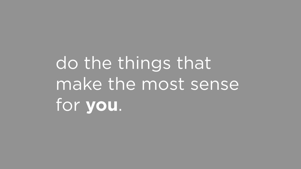do the things that make the most sense for you.