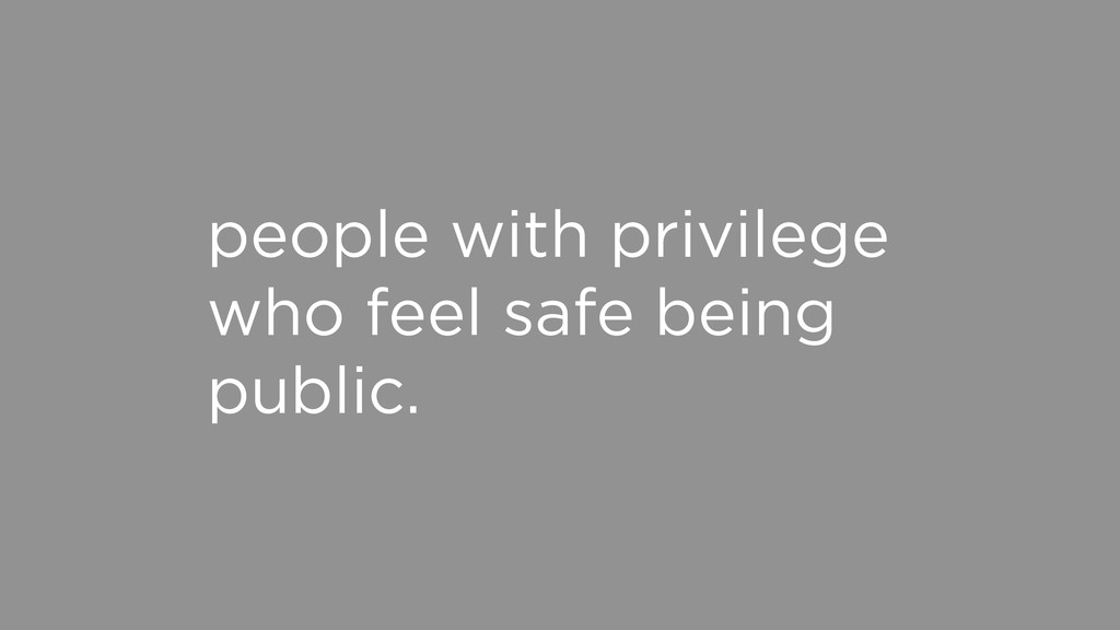 people with privilege who feel safe being publi...