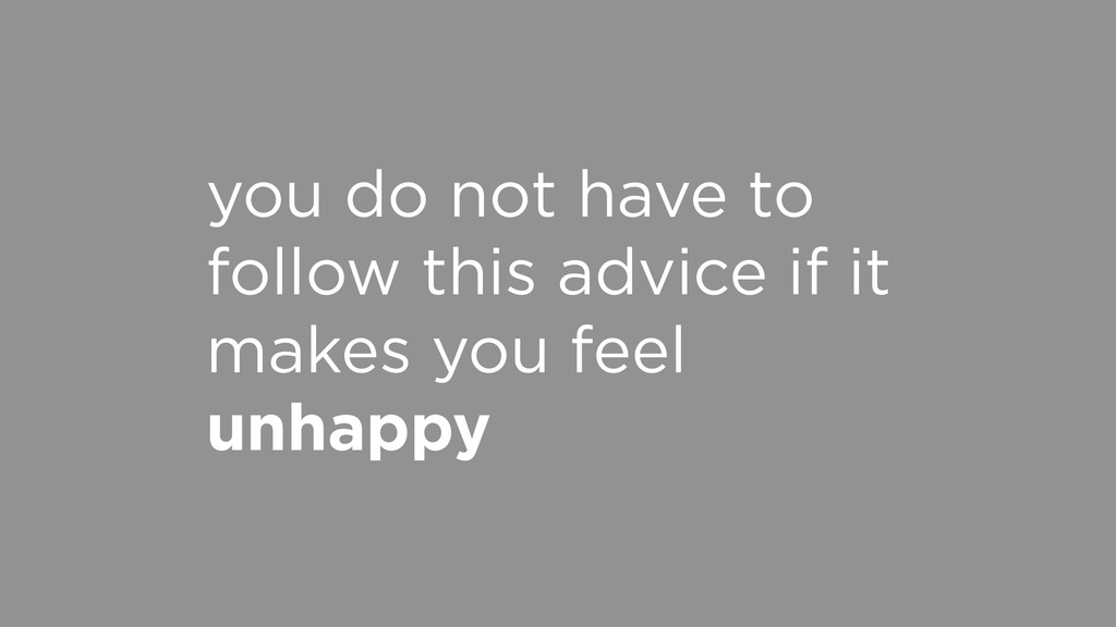 you do not have to follow this advice if it mak...