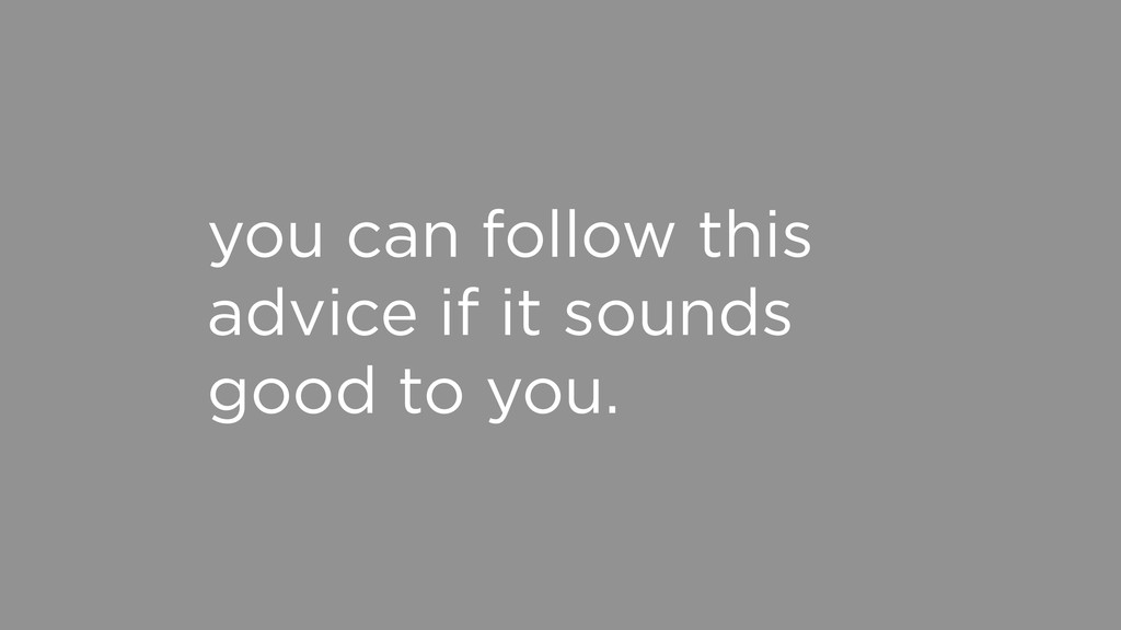 you can follow this advice if it sounds good to...