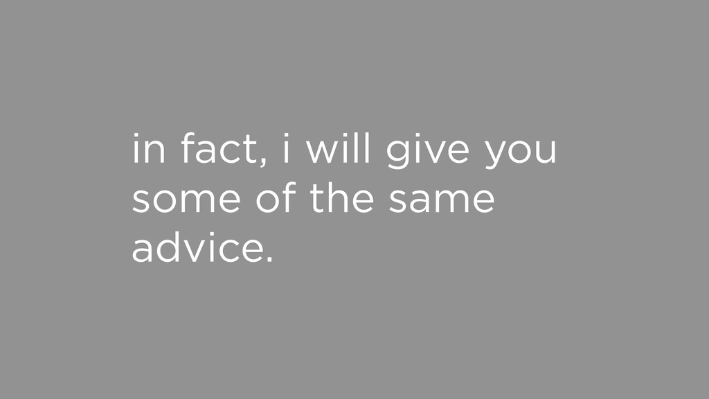 in fact, i will give you some of the same advic...