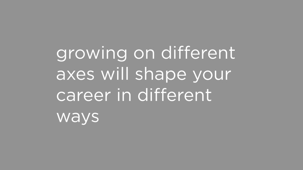 growing on different axes will shape your career...