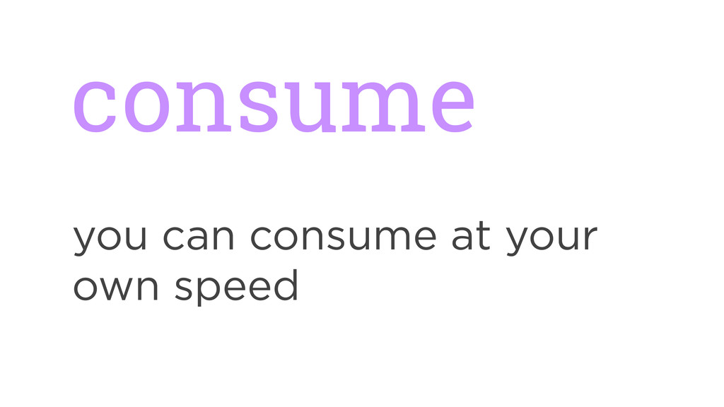consume you can consume at your own speed