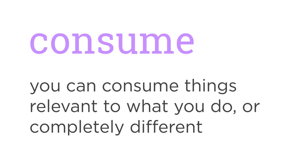 consume you can consume things relevant to what...