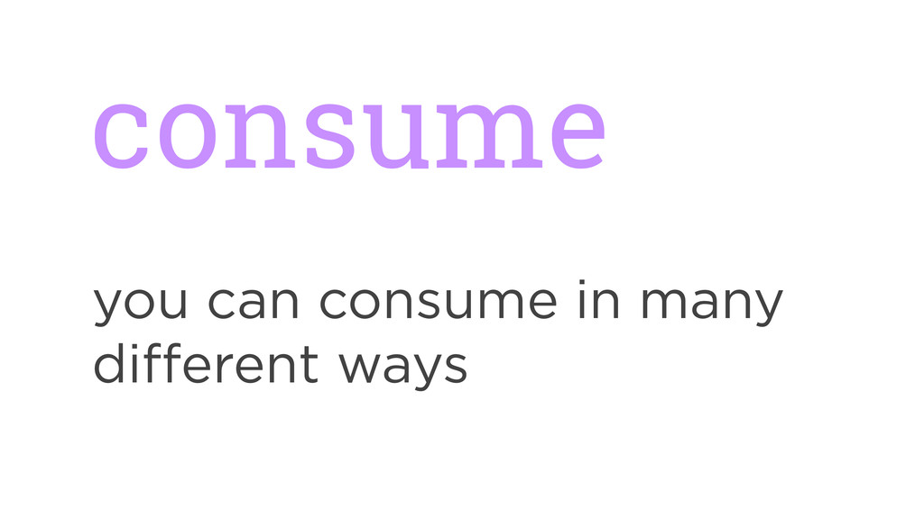 consume you can consume in many different ways