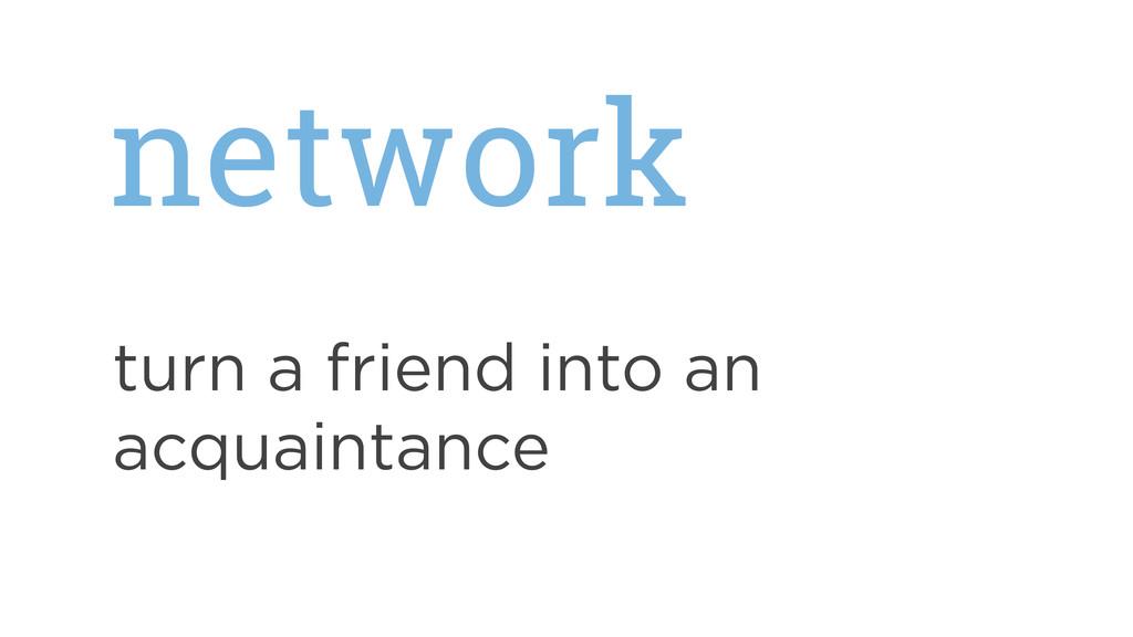 network turn a friend into an acquaintance