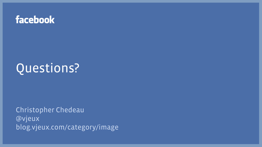 Questions? Christopher Chedeau @vjeux blog.vjeu...