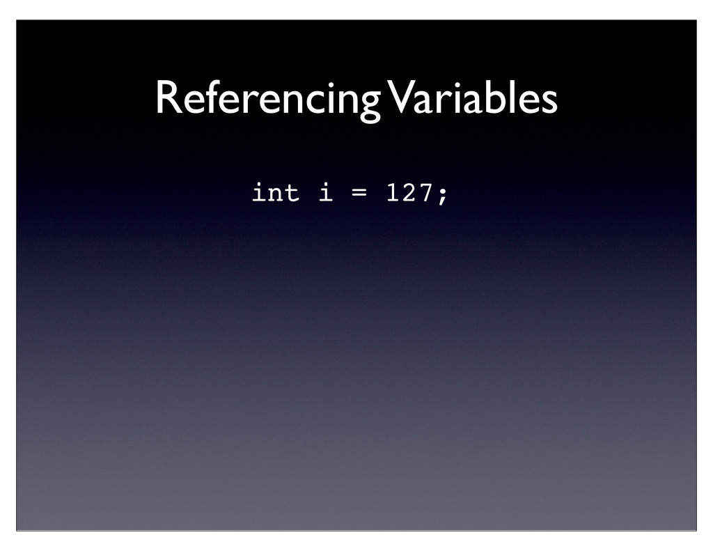 Referencing Variables int i = 127;