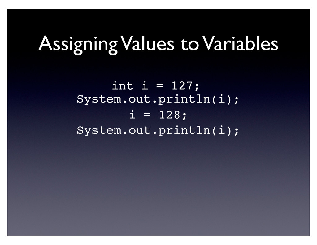 Assigning Values to Variables int i = 127; Syst...