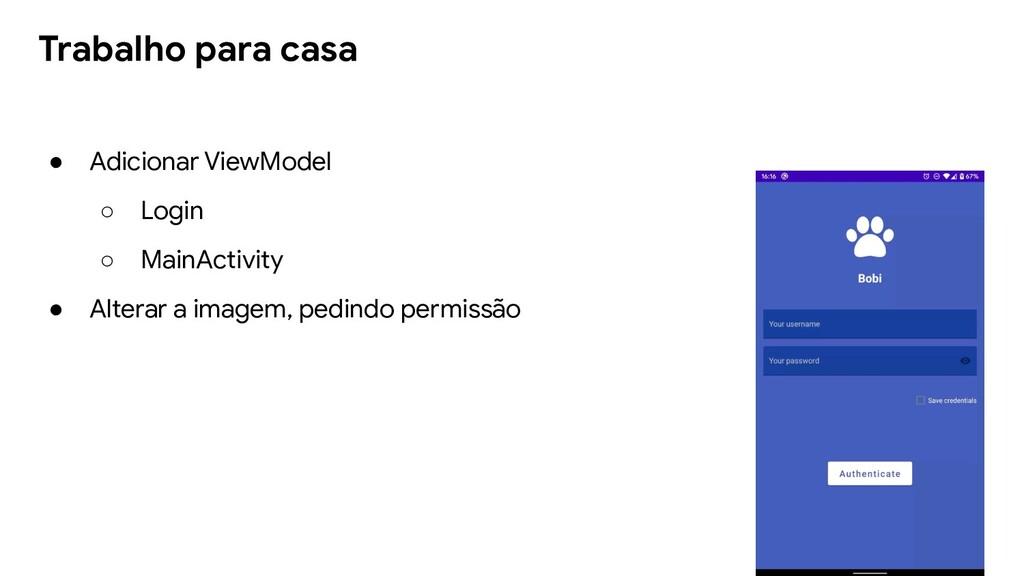 Trabalho para casa ● Adicionar ViewModel ○ Logi...