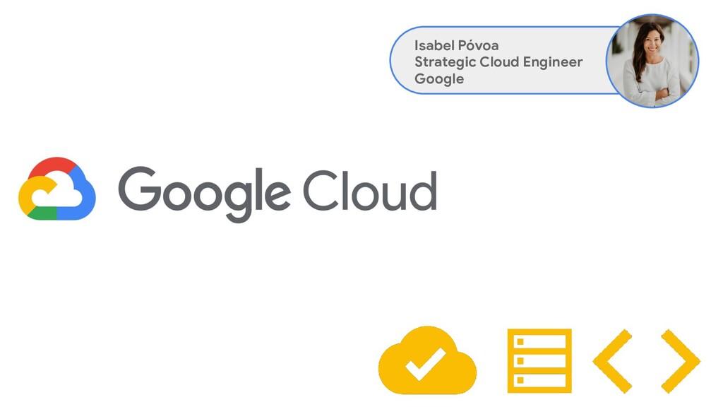 Isabel Póvoa Strategic Cloud Engineer Google