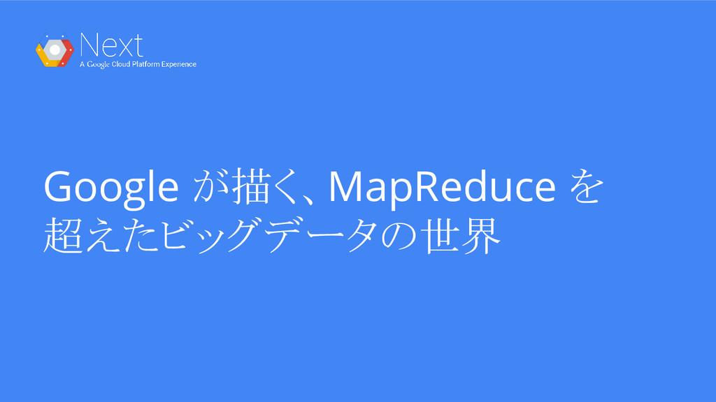 Google が描く、MapReduce を 超えたビッグデータの世界