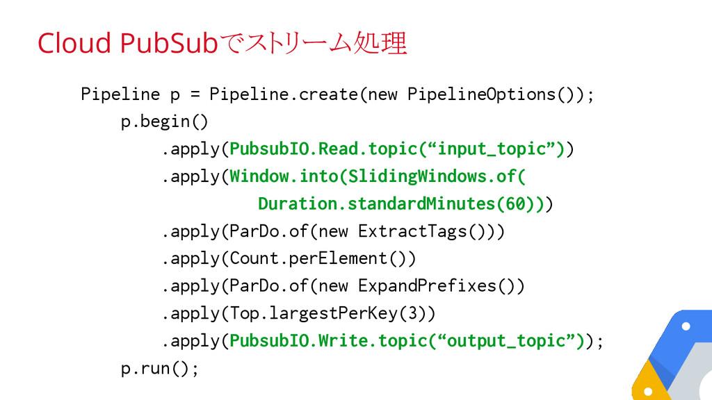 Cloud PubSubでストリーム処理 Pipeline p = Pipeline.crea...