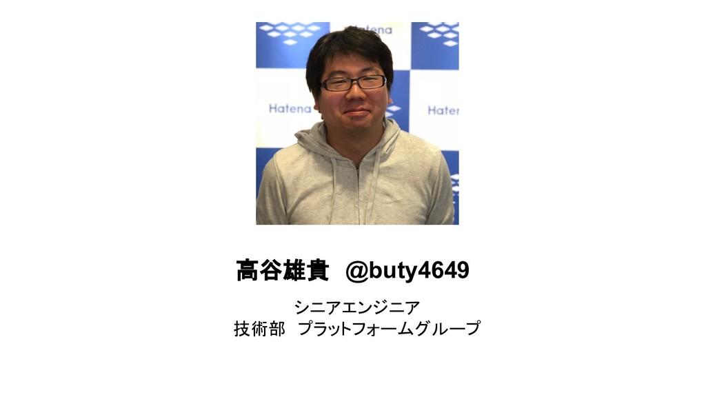高谷雄貴 @buty4649 シニアエンジニア 技術部 プラットフォームグループ