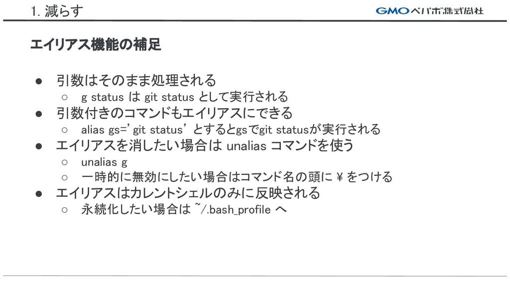 1. 減らす ● 引数はそのまま処理される ○ g status は git status と...