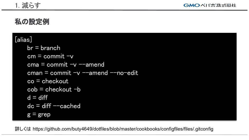 1. 減らす 私の設定例 [alias] br = branch cm = commit -v...