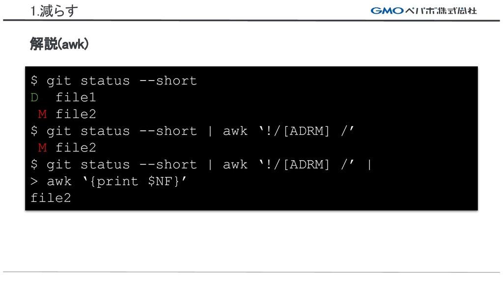 1.減らす 解説(awk) $ git status --short D file1 M fi...