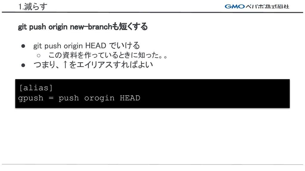 1.減らす ● git push origin HEAD でいける ○ この資料を作っていると...
