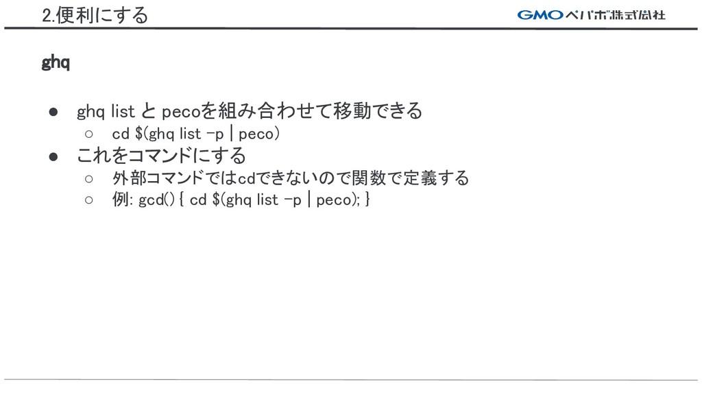2.便利にする ghq ● ghq list と pecoを組み合わせて移動できる ○ cd ...
