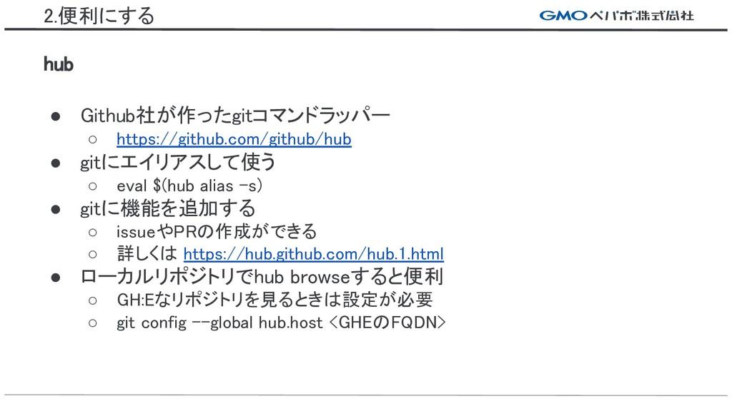2.便利にする hub ● Github社が作ったgitコマンドラッパー ○ https://...