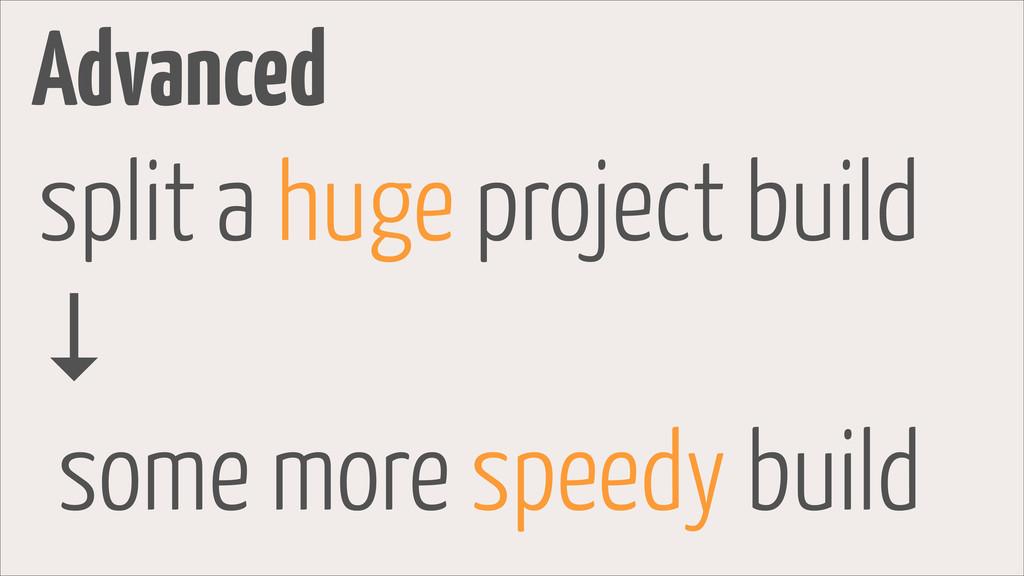 Advanced split a huge project build ↓ some more...