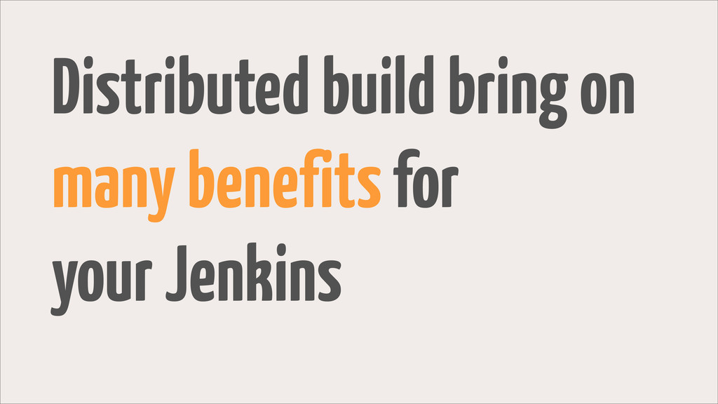 Distributed build bring on many benefits for yo...