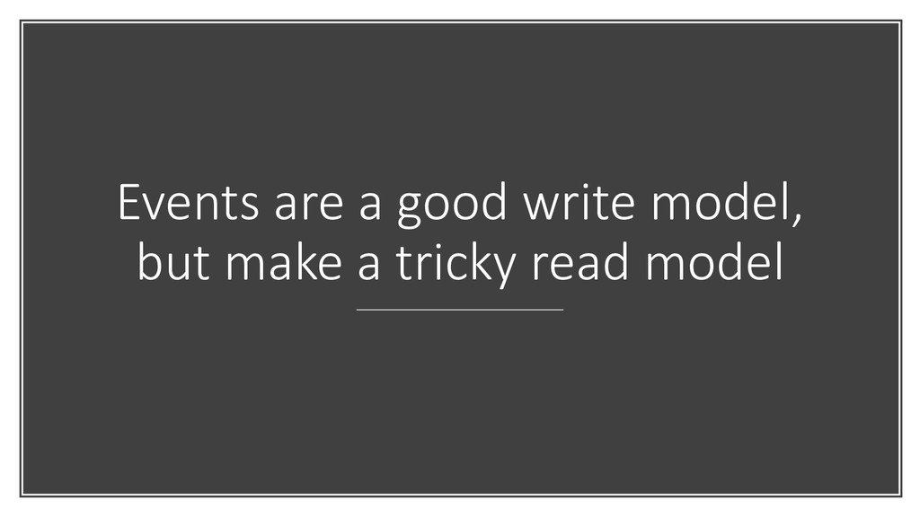 Events are a good write model, but make a trick...