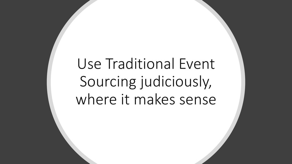 Use Traditional Event Sourcing judiciously, whe...