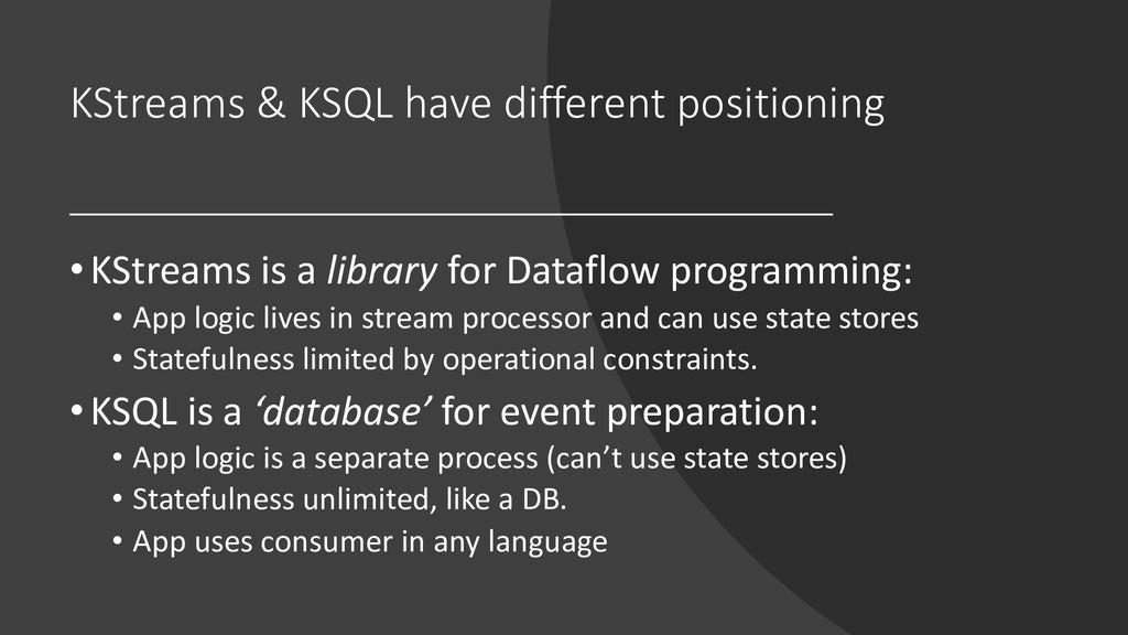 KStreams & KSQL have different positioning • KS...
