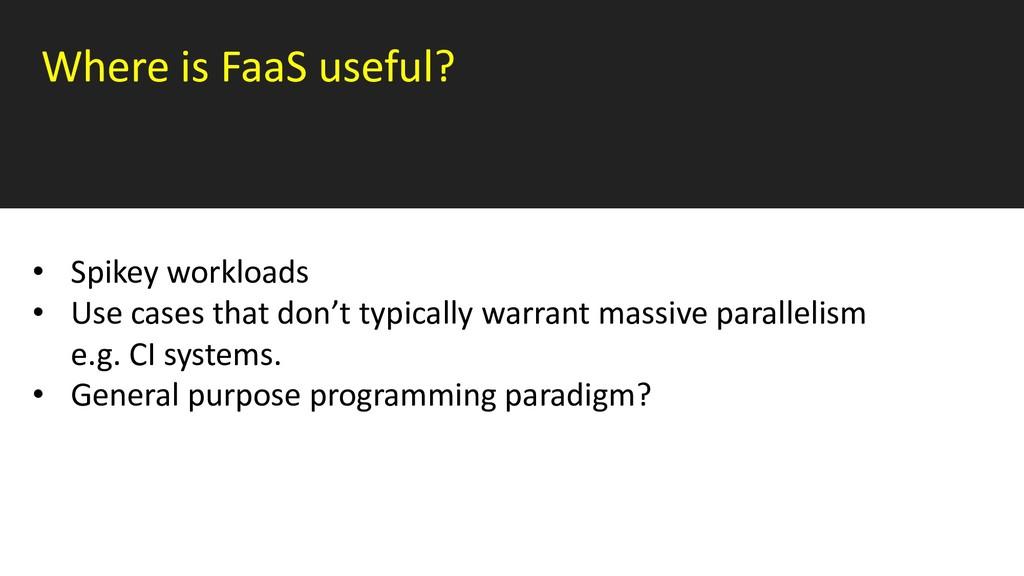 Where is FaaS useful? • Spikey workloads • Use ...