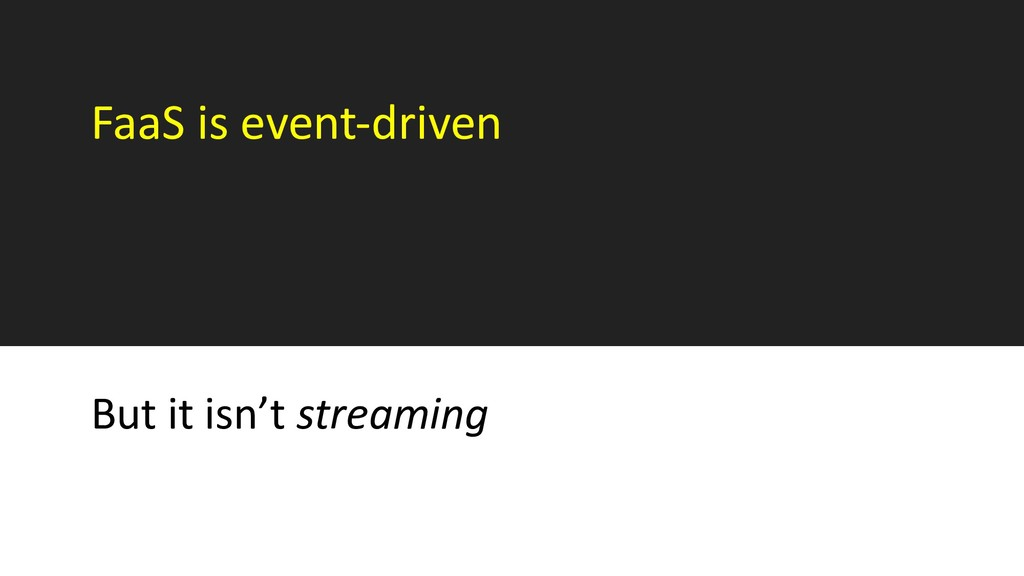 FaaS is event-driven But it isn't streaming