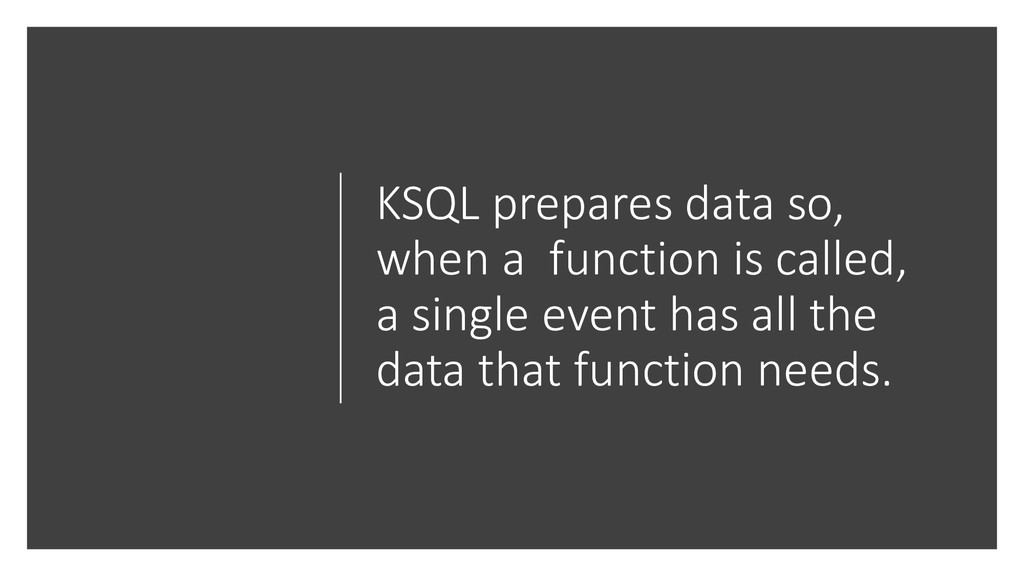 KSQL prepares data so, when a function is calle...