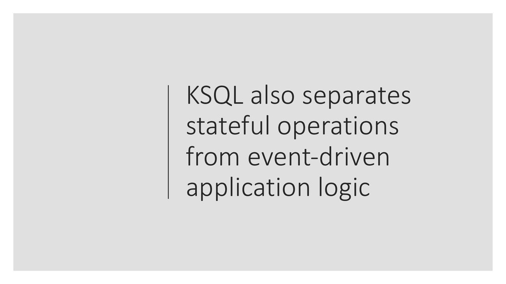 KSQL also separates stateful operations from ev...