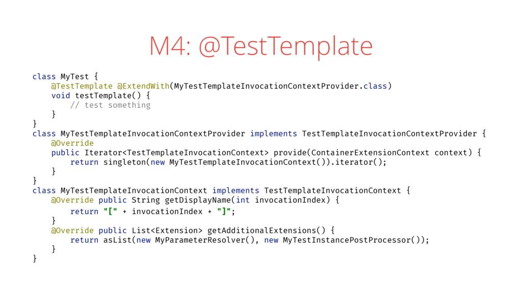 M4: @TestTemplate class MyTest { @TestTemplate ...