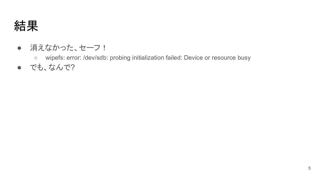 結果 ● 消えなかった、セーフ! ○ wipefs: error: /dev/sdb: pro...