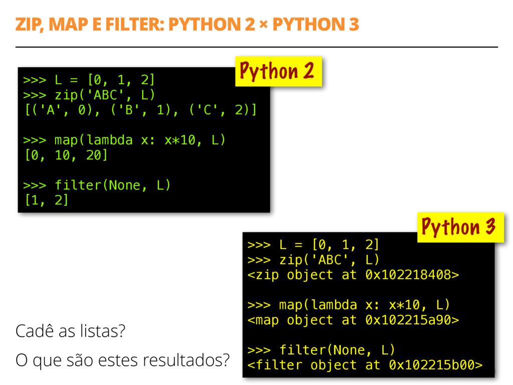 ZIP, MAP E FILTER: PYTHON 2 × PYTHON 3 6 >>> L ...