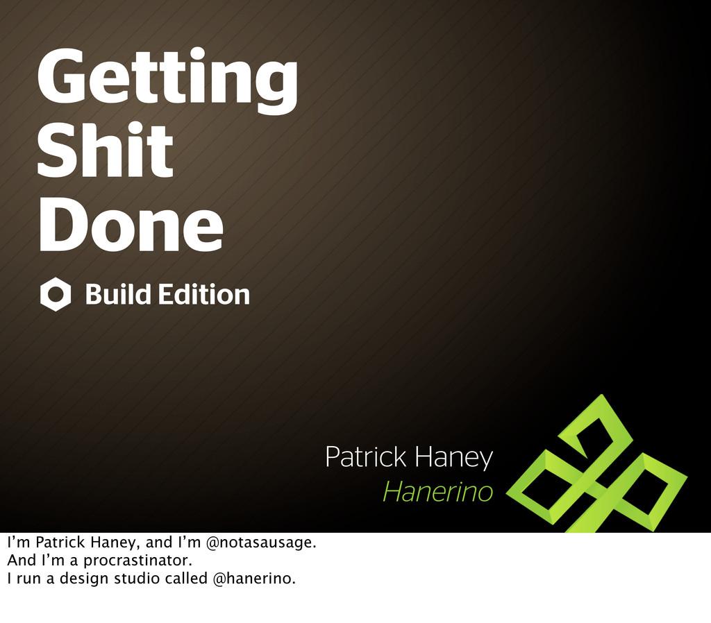 Getting Shit Done Patrick Haney Hanerino Build ...