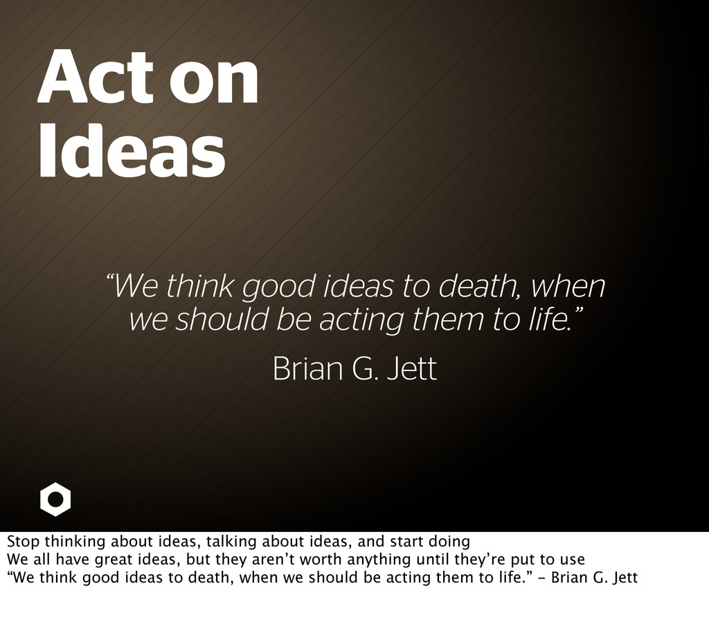 """""""We think good ideas to death, when we should b..."""