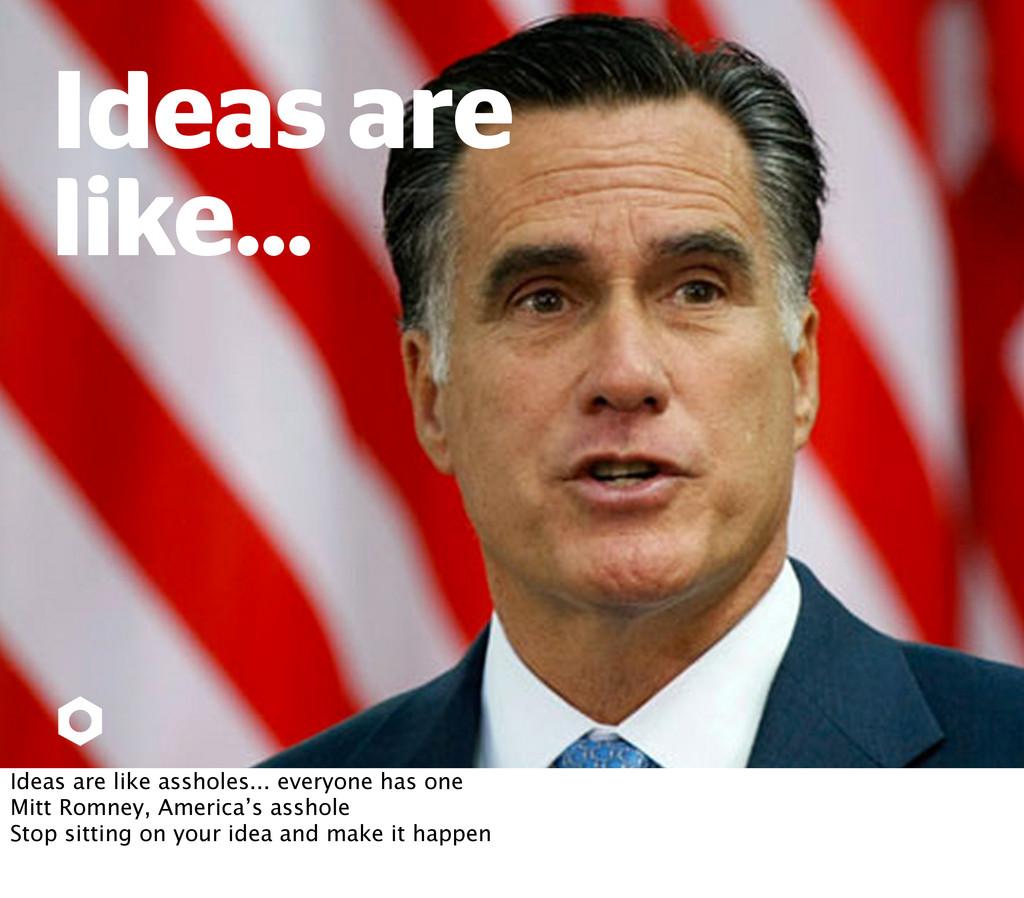 Ideas are like... Ideas are like assholes... ev...