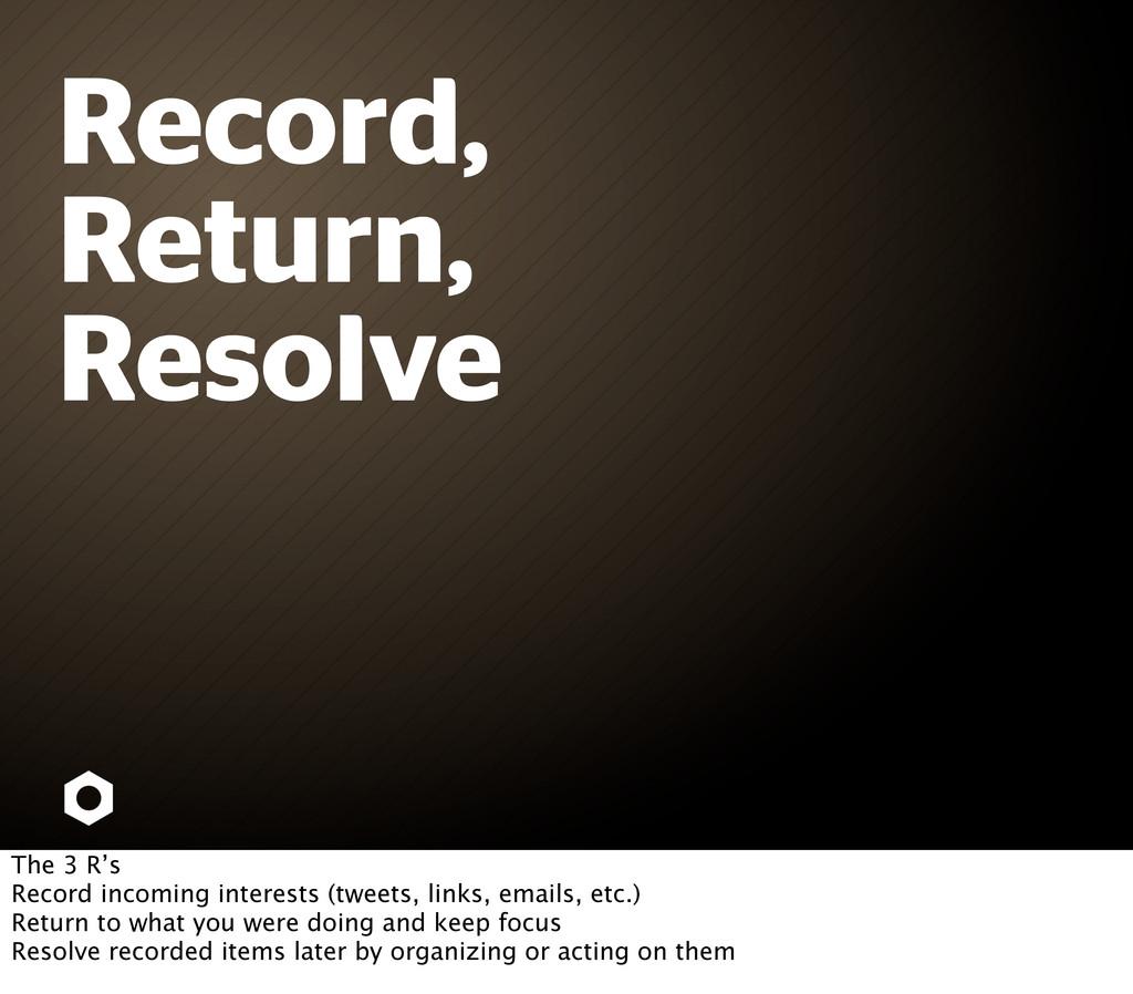 Record, Return, Resolve The 3 R's Record incomi...