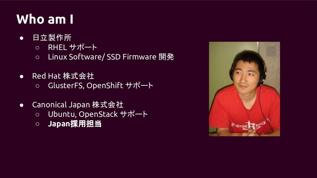 Who am I ● 日立製作所 ○ RHEL サポート ○ Linux Software/ ...