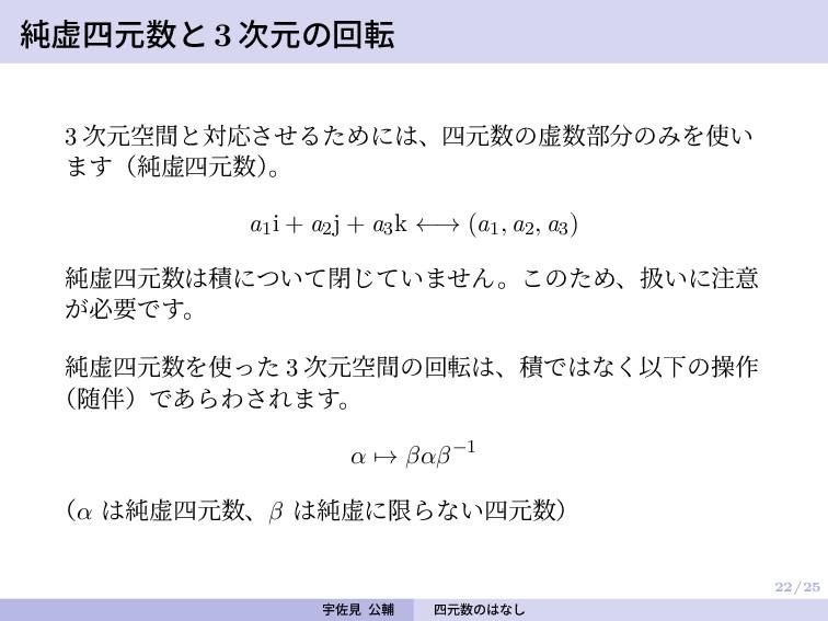 22/25 純虚四元数と 3 次元の回転 3 次元空間と対応させるためには、四元数の虚数部分の...