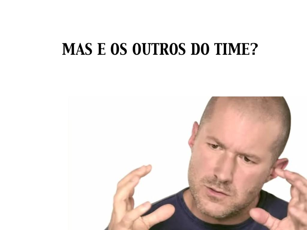 MAS E OS OUTROS DO TIME?