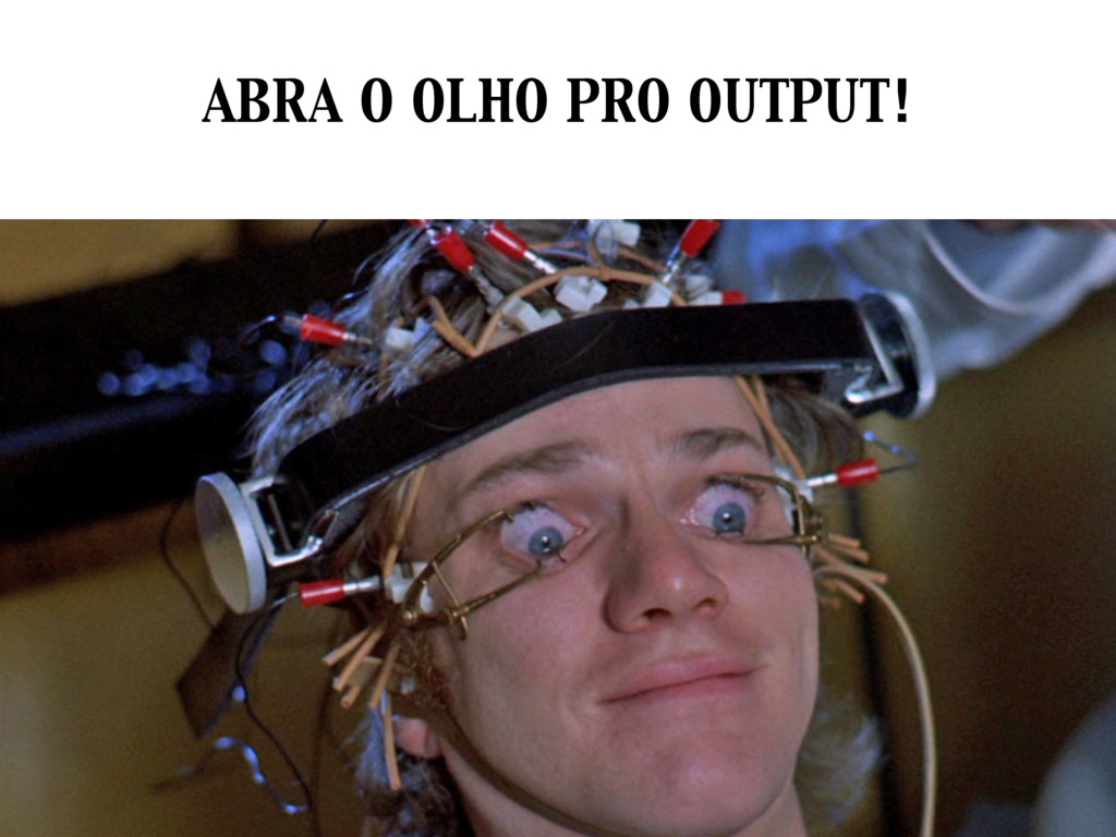 ABRA O OLHO PRO OUTPUT!