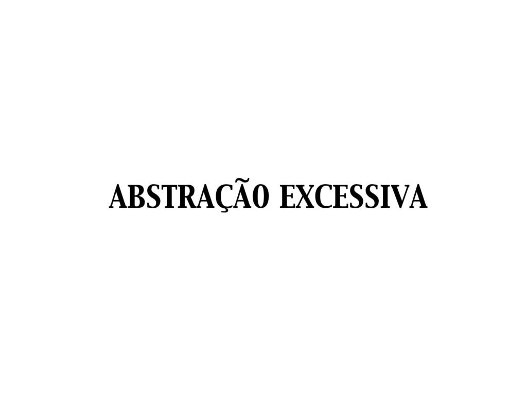 ABSTRAÇÃO EXCESSIVA