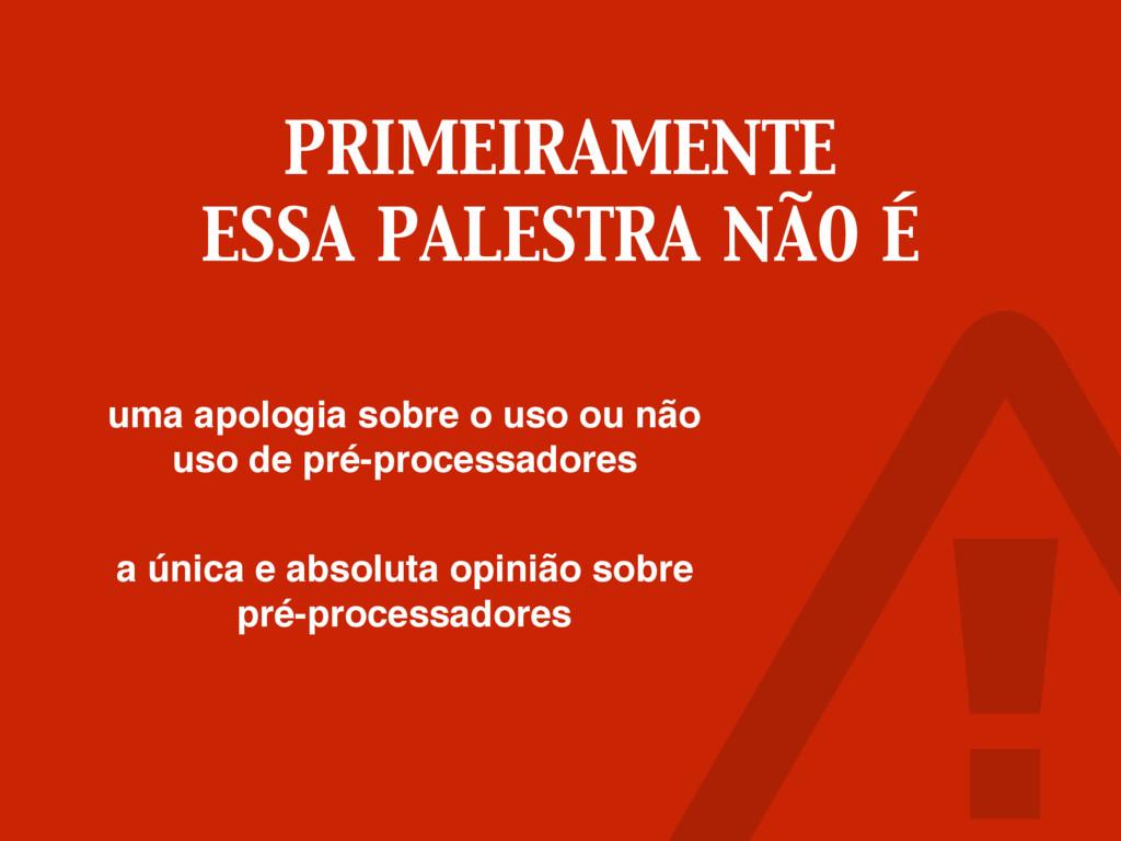 PRIMEIRAMENTE ESSA PALESTRA NÃO É uma apologia ...