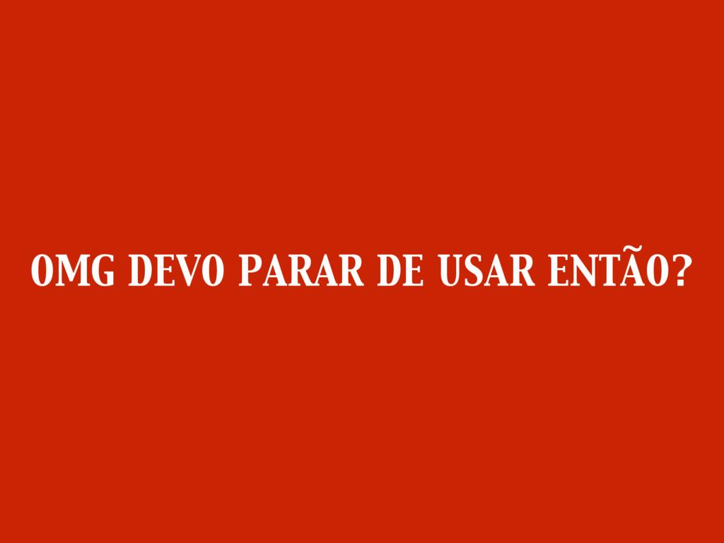 OMG DEVO PARAR DE USAR ENTÃO?