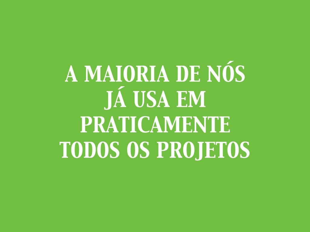 A MAIORIA DE NÓS JÁ USA EM PRATICAMENTE TODOS O...
