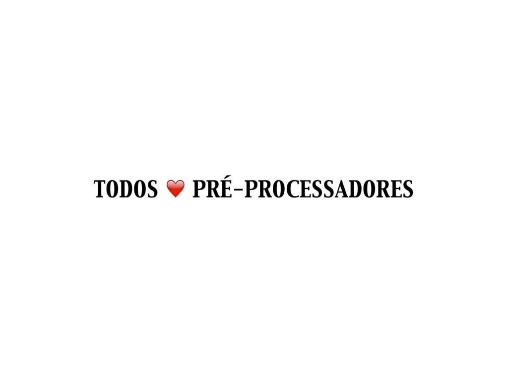 TODOS ❤ PRÉ-PROCESSADORES
